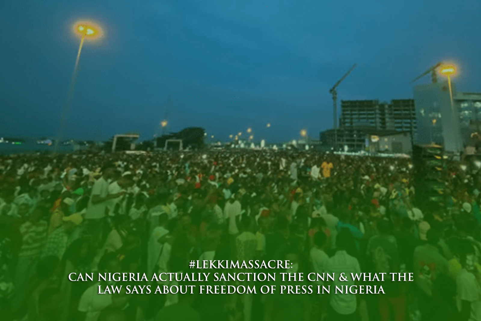 LEKKI MASSACRE CAN NIGERIA ACTUALLY SANCTION THE CNN & WHAT THE LAW SAYS ABOUT FREEDOM OF PRESS IN NIGERIA