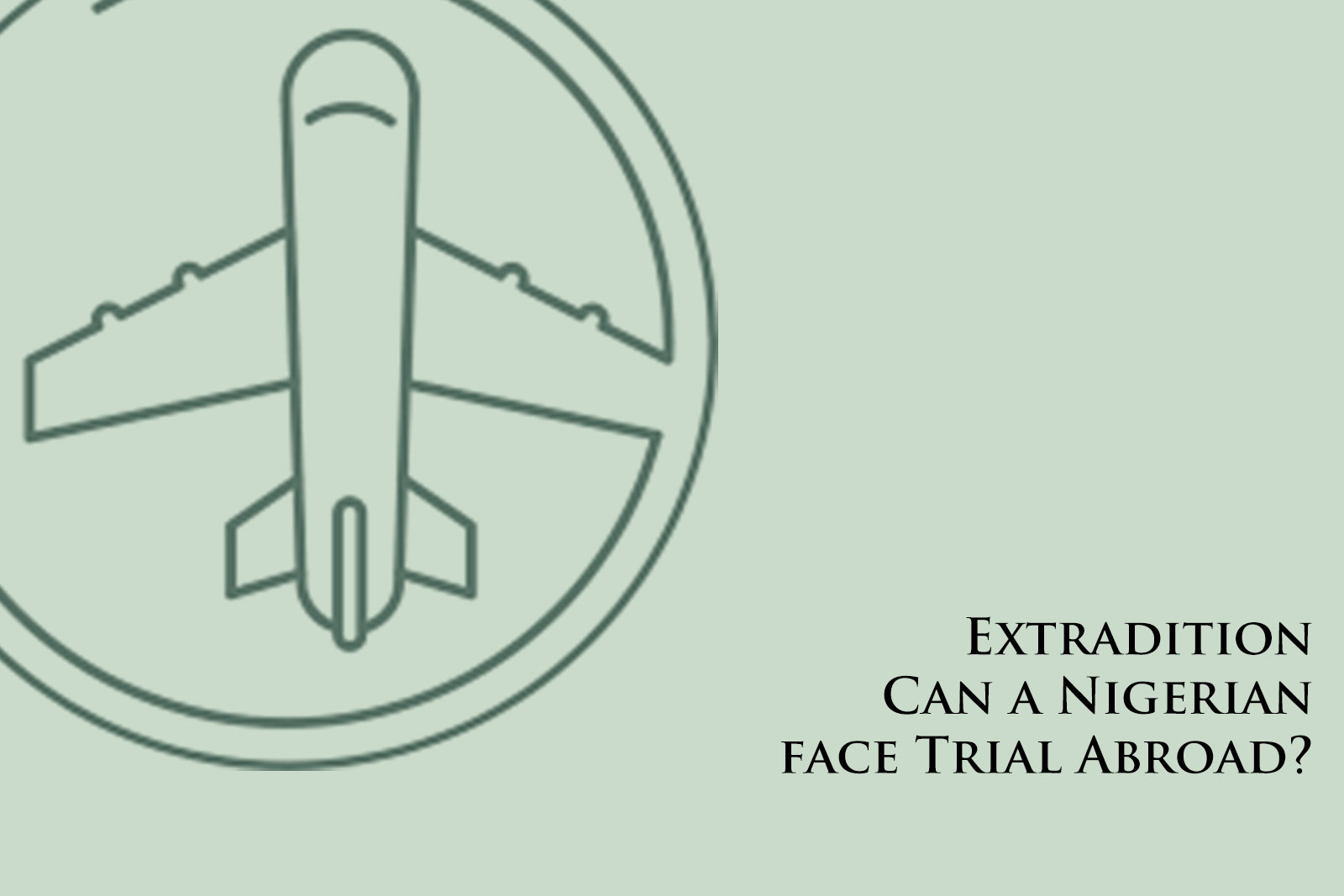 Extradition: Can a Nigerian face Trial Abroad?